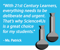 With 21st Century Learners, everything needs to be deliberate and urgent. That's why Science4Us is a great choice for my students. -Ms. Patrick