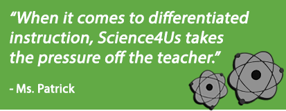 When it comes to differentiated instruction, Science4Us takes the pressure off the teacher -Ms. Patrick